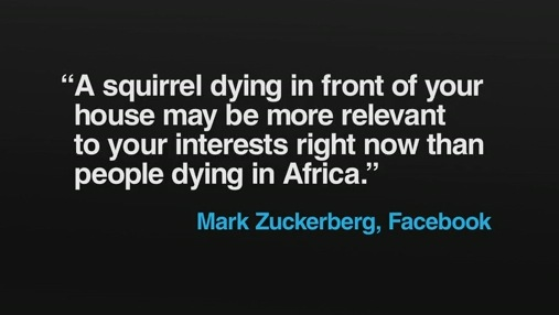 A squirrel dying in front of your house may be more relevant to your interests right now than people dying in Africa - Mark Zuckerberg, Facebook
